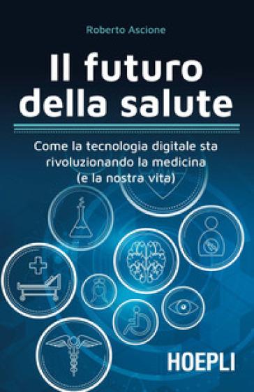 Il futuro della salute. Come la tecnologia digitale sta rivoluzionando la medicina (e la nostra vita) - Roberto Ascione | Ericsfund.org