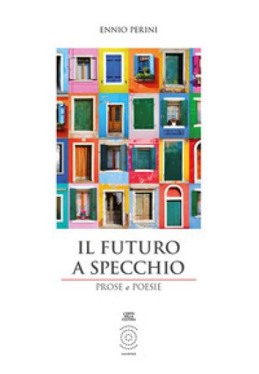 Il futuro a specchio. Prose e poesie. Ediz. integrale - Ennio Perini |
