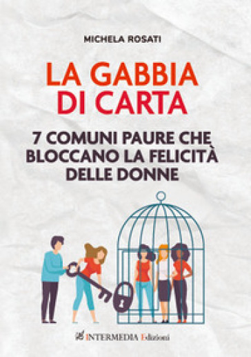 La gabbia di carta. 7 comuni paure che bloccano la felicità delle donne - Michela Rosati | Ericsfund.org