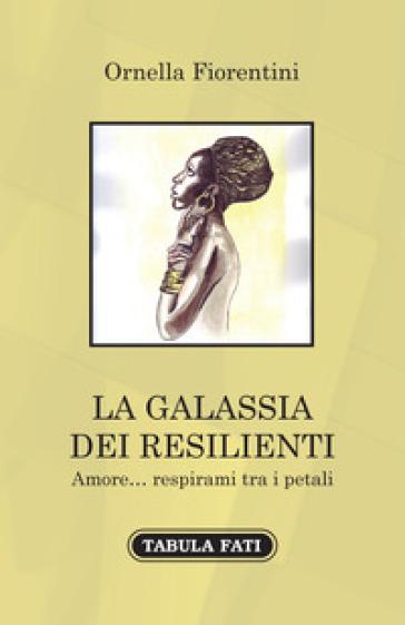 La galassia dei resilienti. Amore... respirami tra i petali - Ornella Fiorentini | Kritjur.org
