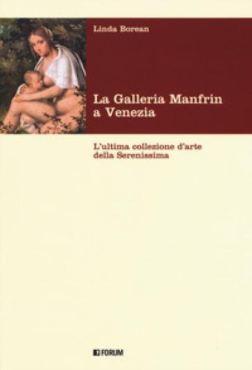 La galleria Manfrin a Venezia. L'ultima collezione d'arte della Serenissima - Linda Borean  