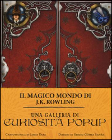 Una galleria di curiosità pop-up. Il magico mondo di J.K. Rowling. Ediz. a colori - James Diaz   Rochesterscifianimecon.com