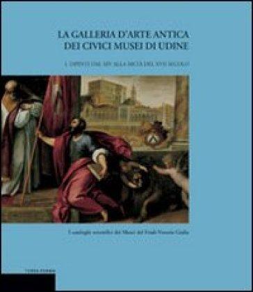 La galleria d'arte antica dei Civici Musei di Udine. 1.Dipinti dal XIV alla metà del XVII secolo - Giuseppe Bergamini   Jonathanterrington.com
