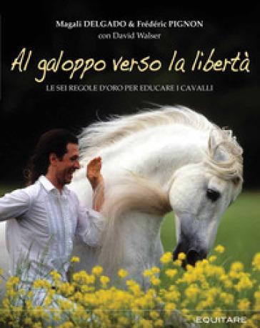 Al galoppo verso la libertà. Le sei regole d'oro per educare i cavalli - Magali Delgado   Thecosgala.com