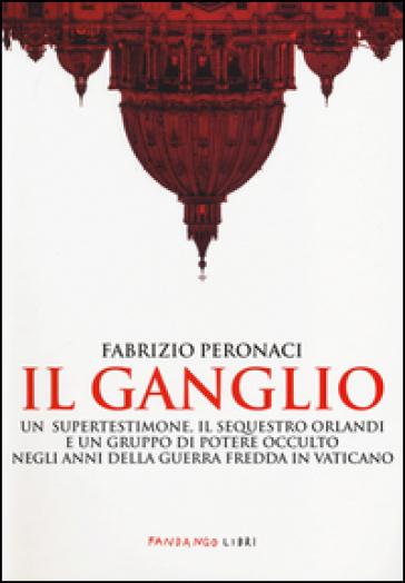 Il ganglio. Un supertestimone, il sequestro Orlandi e un gruppo di potere occulto negli anni della guerra fredda in Vaticano - Fabrizio Peronaci |