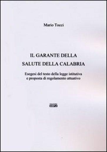 Il garante della salute della Calabria. Esegesi del testo della legge istitutiva e proposta di regolamento attuativo - Mario Tocci  
