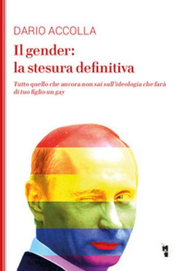 Il gender: la stesura definitiva. Tutto quello che ancora non sai sull'ideologia che farà di tuo figlio un gay