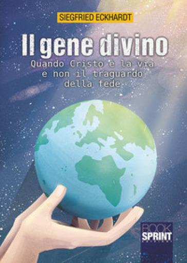 Il gene divino. Quando Cristo è la via e non il traguardo della fede - Siegfried Eckhardt |