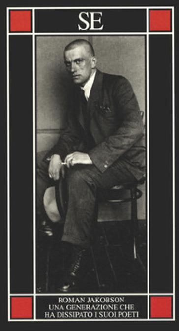 Una generazione che ha dissipato i suoi poeti. Il problema Majakovskij - Roman Jakobson |