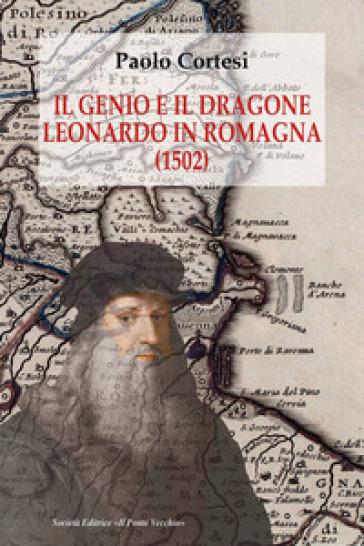 Il genio e il dragone. Leonardo in Romagna (1502) - Paolo Cortesi |