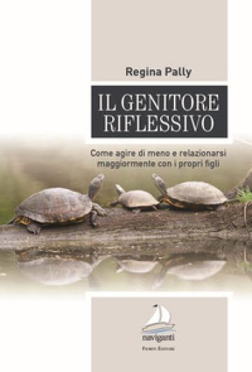 Il genitore riflessivo. Come agire di meno e relazionarsi maggiormente con i propri figli - Regina Pally | Jonathanterrington.com