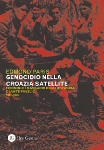 Il genocidio nella Croazia satellite. I crimini e i massacri degli utascia di Ante Pavelic (1941-1945) - Edmond Paris |