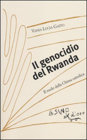 Il genocidio del Rwanda. Il ruolo della Chiesa cattolica - Vania Lucia Gaito  