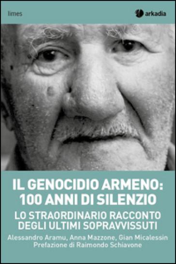 Il genocidio armeno: 100 anni di silenzio. Lo straordinario racconto degli ultimi sopravvissuti - Alessandro Aramu |
