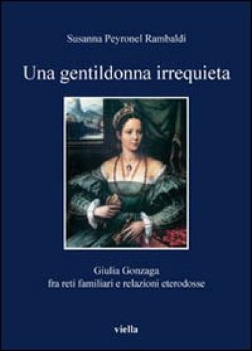 Una gentildonna irrequieta. Giulia Gonzaga fra reti familiari e relazioni eterodosse - Susanna Peyronel Rambaldi  