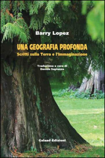 Una geografia profonda. Scritti sulla terra e l'immaginazione - Barry Lopez | Rochesterscifianimecon.com