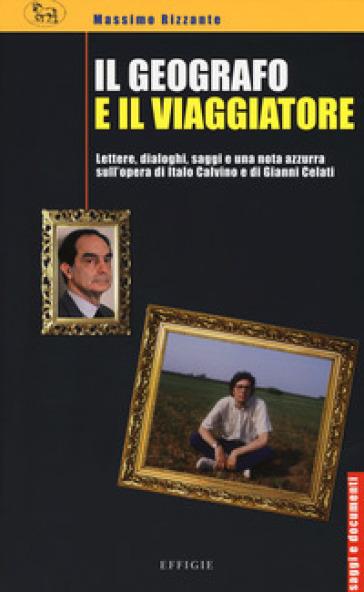 Il geografo e il viaggiatore. Lettere, dialoghi, saggi e una nota azzurra sulla prosa di Italo Calvino e Gianni Celati - Massimo Rizzante pdf epub