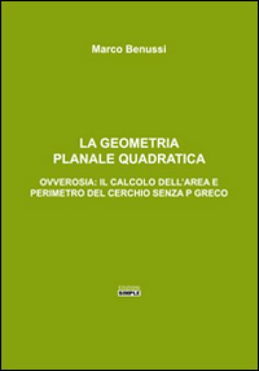 La geometria planale quadratica. Ovverosia: il calcolo dell'area e perimetro del cerchio senza p greco - Marco Benussi |