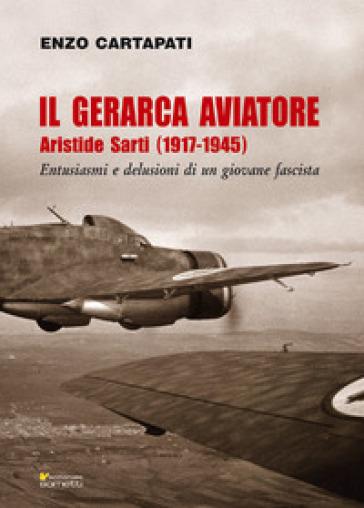 Il gerarca aviatore. Aristide Sarti (1917-1945). Entusiasmi e delusioni di un giovane fascista - Enzo Cartapati |