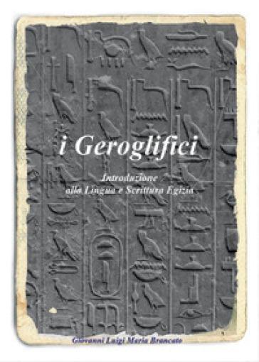 I geroglifici. Introduzione alla lingua e scrittura egizia - Giovanni L. Brancato |
