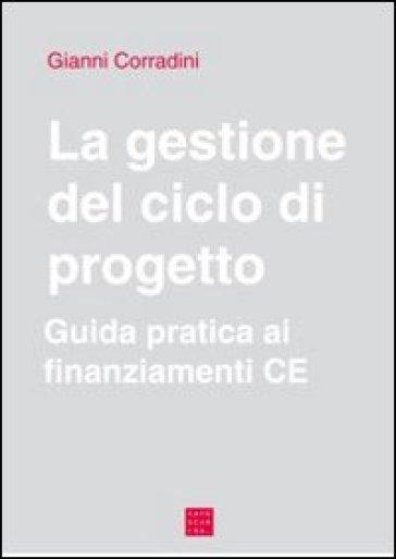 La gestione del ciclo di progetto. Guida pratica ai finanziamenti CE - Gianni Corradini  