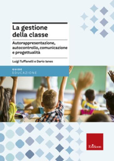 La gestione della classe. Autorappresentazione, autocontrollo, comunicazione e progettualità - Luigi Tuffanelli | Thecosgala.com