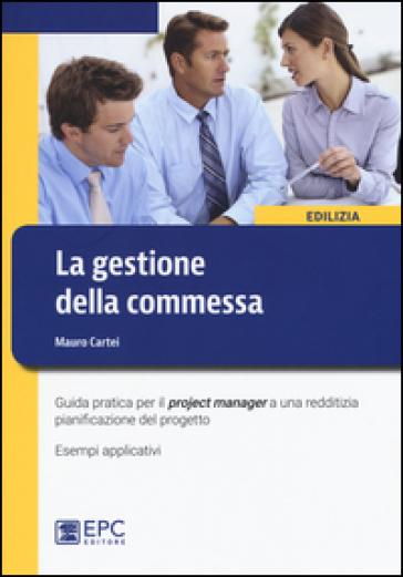 La gestione della commessa. Guida pratica per il project manager a una redditizia pianificazione del progetto. Esempi applicativi - Mauro Cartei | Thecosgala.com
