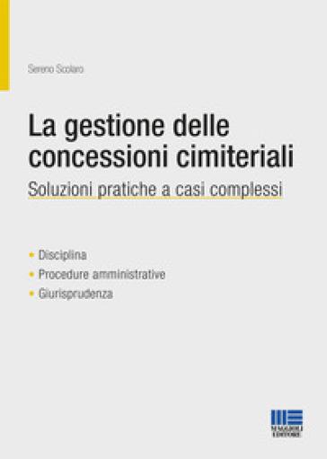 La gestione delle concessioni cimiteriali. Soluzioni pratiche a casi complessi - Sereno Scolaro |
