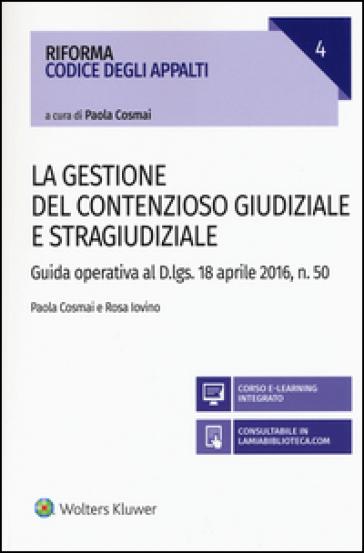 La gestione del contenzioso giudiziale e stragiudiziale. Guida operativa al D.Lgs. 18 aprile 2106, n. 50. Con aggiornamento online - Paola Cosmai |
