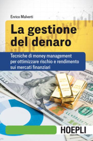 La gestione del denaro. Tecniche di money management per ottimizzare rischio e rendimento sui mercati finanziari - Enrico Malverti |