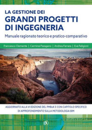 La gestione grandi progetti di ingegneria. Manuale ragionato teorico e pratico-comparativo - Francesco Clemente | Thecosgala.com