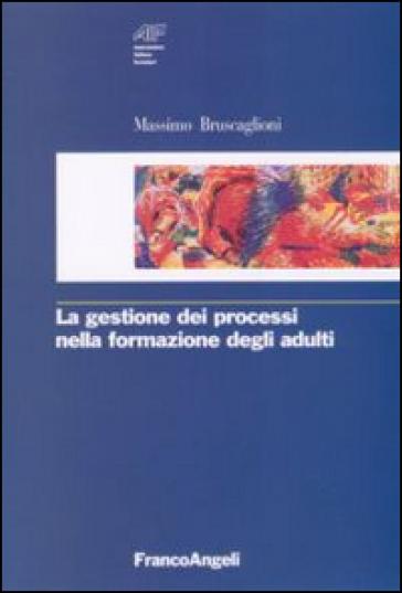 La gestione dei processi nella formazione degli adulti - Massimo Bruscaglioni |