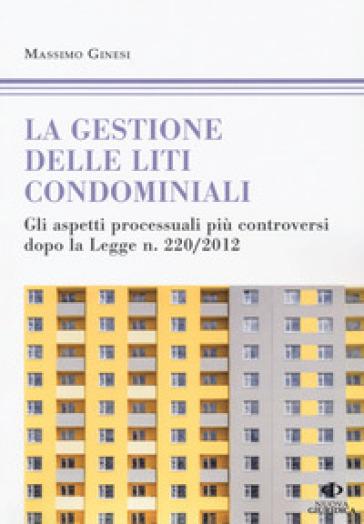 Le gestioni delle liti condominiali. Gli aspetti processuali più controversi dopo la Legge n. 220/2012 - Massimo Ginesi |