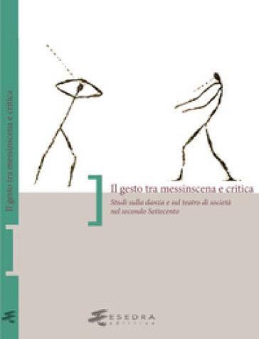 Il gesto tra messinscena e critica. Studi sulla danza e sul teatro di società nel secondo Settecento - S. Onesti |