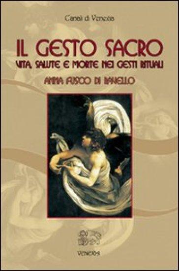 Il gesto sacro. Vita, salute e morte nei gesti rituali - Anna Fusco Di Ravello |