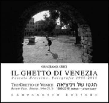 Il ghetto di Venezia. Passato prossimo. Fotografie 1989-2016-The ghetto of Venice. Recent past. Photos 1986-2016. Ediz. bilingue - Graziano Arici  