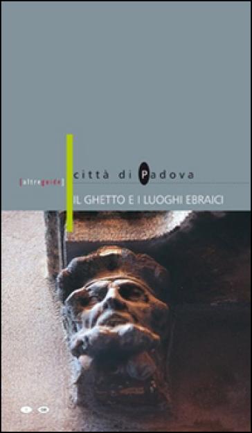 Il ghetto e i luoghi ebraici. Città di Padova. Ediz. italiana e inglese - Mario Jona |