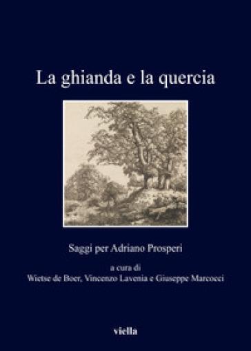 La ghianda e la quercia. Saggi per Adriano Prosperi - W. D. Boer | Kritjur.org