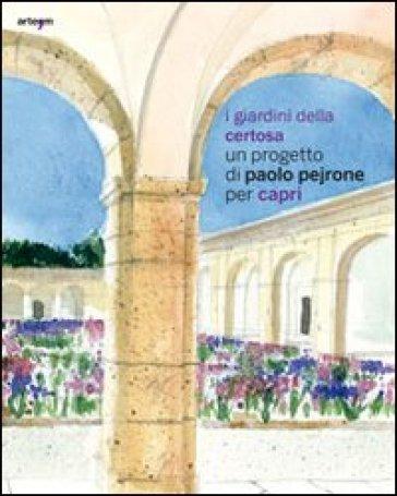 I giardini della Certosa. Un progetto di Paolo Pejrone per Capri. Catalogo della mostra (Capri, 17 giugno-2 ottobre 2011) - Rossana Muzii  