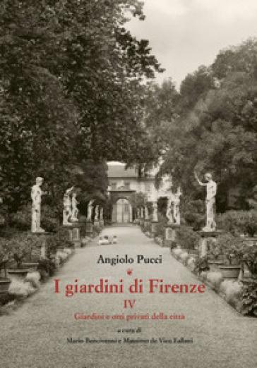 I giardini di Firenze. 4: Giardini e orti privati della città - Angiolo Pucci |