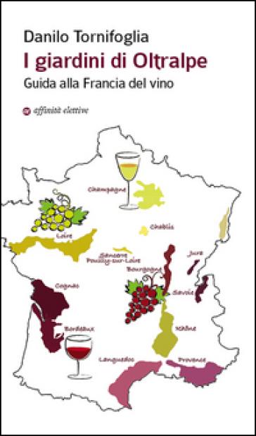I giardini di Oltralpe. Guida alla Francia del vino - Danilo Tornifoglia |