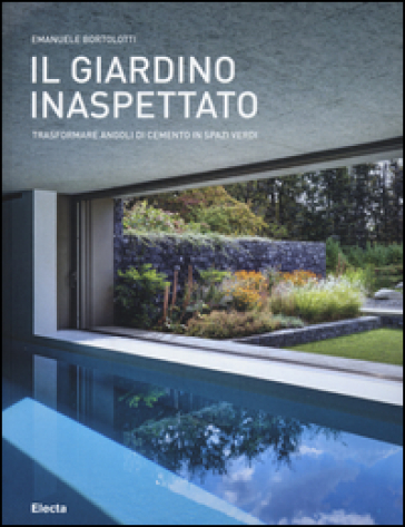 Il giardino inaspettato. Trasformare angoli di cemento in spazi verdi - Emanuele Bortolotti | Thecosgala.com
