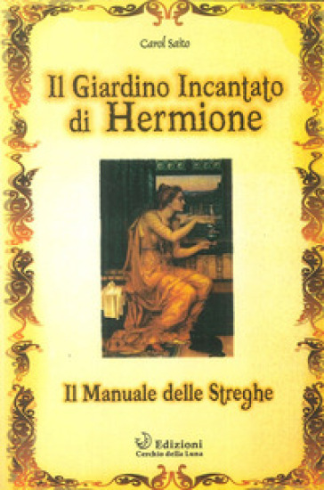 Il giardino incantato di Hermione. Il manuale delle streghe - Carol Saito  