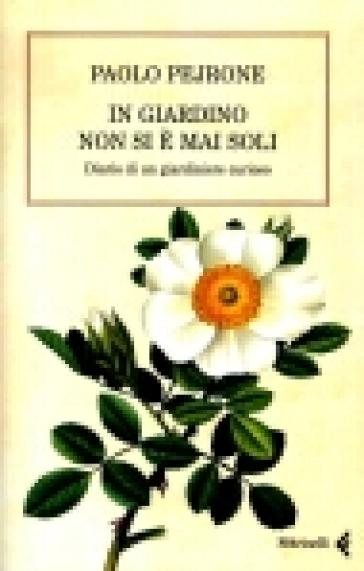 In giardino non si è mai soli. Diario di un giardiniere curioso - Paolo Pejrone | Jonathanterrington.com