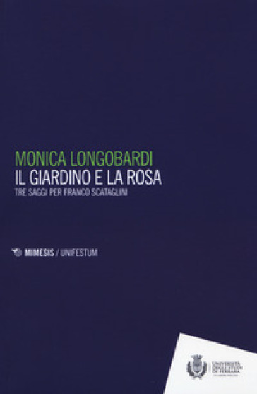 Il giardino e la rosa. Tre saggi per Franco Scataglini - Monica Longobardi | Rochesterscifianimecon.com