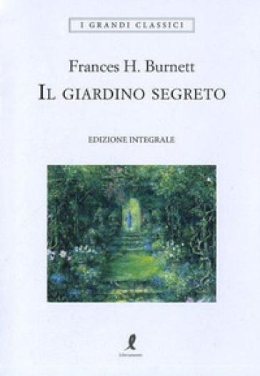 Il giardino segreto. Ediz. integrale - Frances Eliza Hodgson Burnett | Rochesterscifianimecon.com