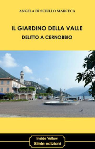 Il giardino della valle. Delitto a Cernobbio - Angela Di Sciullo Marceca | Jonathanterrington.com