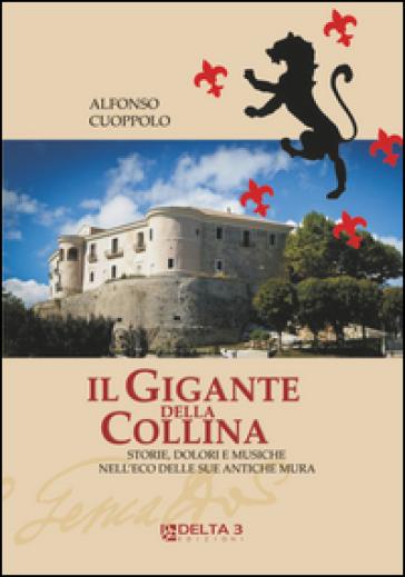 Il gigante della collina. Storie, dolori e musiche nell'eco delle sue antiche mura - Alfonso Cuoppolo |