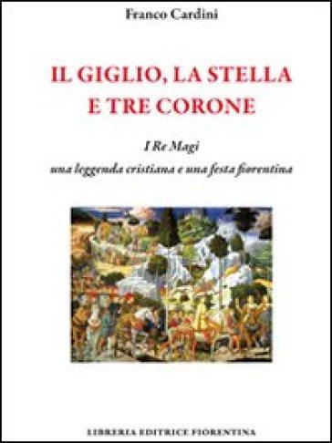 Il giglio, la stella e tre corone. I Re Magi, una leggenda cristiana e una festa fiorentina - Franco Cardini |