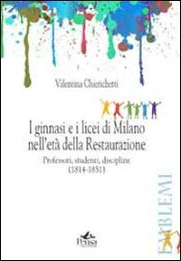 I ginnasi e i licei di Milano nell'età della Restaurazione. Professori, studenti, discipline (1814-1851) - Valentina Chierichetti |